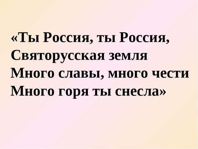 «Ты Россия, ты Россия, Святорусская земля Много славы, много чести Много горя...