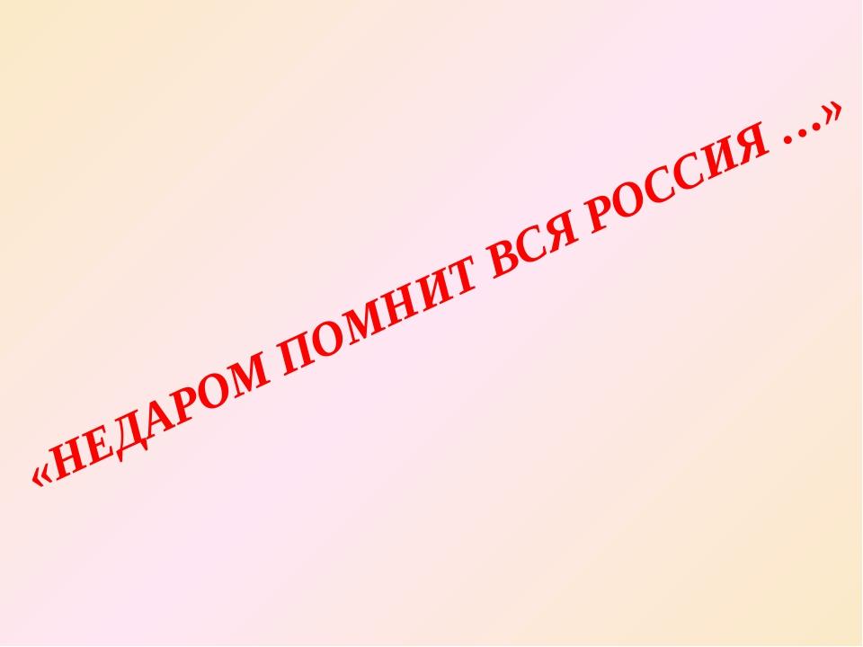 «НЕДАРОМ ПОМНИТ ВСЯ РОССИЯ …»