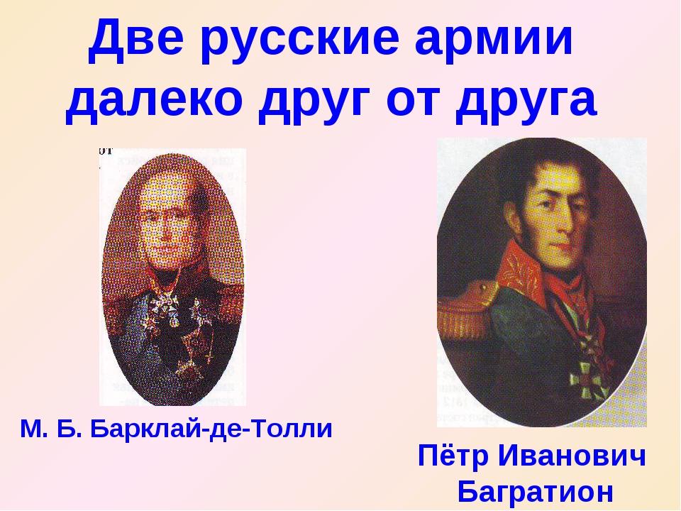 Две русские армии далеко друг от друга Пётр Иванович Багратион М. Б. Барклай-...