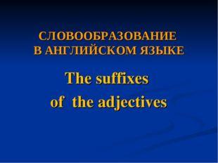 СЛОВООБРАЗОВАНИЕ В АНГЛИЙСКОМ ЯЗЫКЕ The suffixes of the adjectives