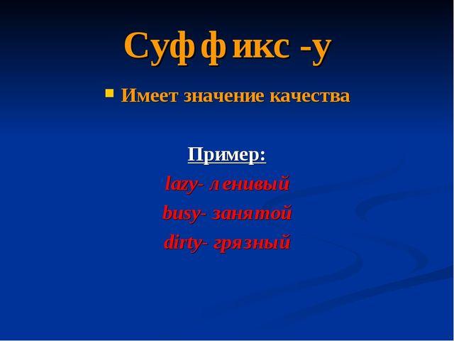 Суффикс -y Имеет значение качества Пример: lazy- ленивый busy- занятой dirty-...