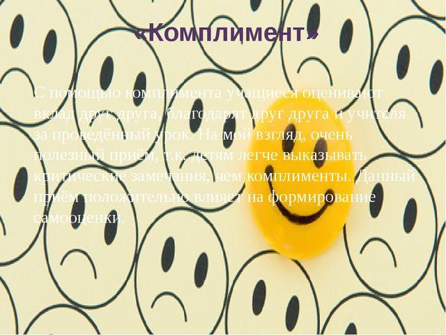 «Комплимент» С помощью комплимента учащиеся оценивают вклад друг друга, благ...