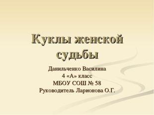 Куклы женской судьбы Данильченко Василина 4 «А» класс МБОУ СОШ № 58 Руководит