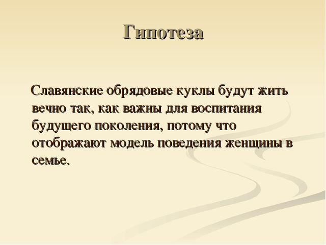 Гипотеза Славянские обрядовые куклы будут жить вечно так, как важны для воспи...