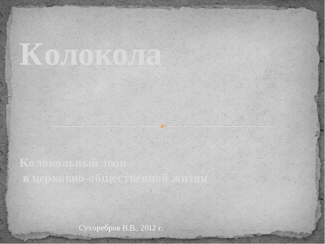 Колокольный звон в церковно-общественной жизни Колокола Сухоребров В.В., 2012...