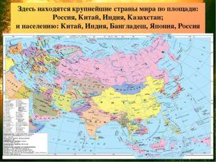 Здесь находятся крупнейшие страны мира по площади: Россия, Китай, Индия, Каза