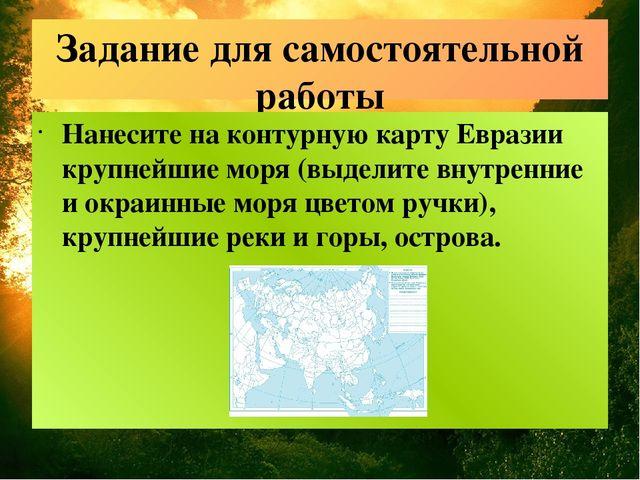 Задание для самостоятельной работы Нанесите на контурную карту Евразии крупне...