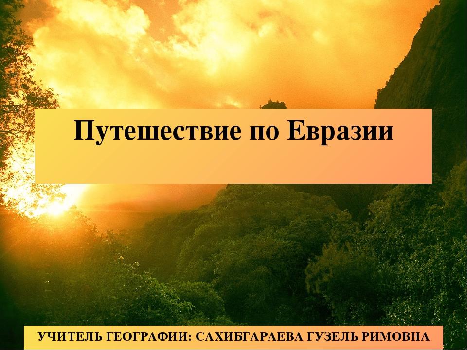 Путешествие по Евразии УЧИТЕЛЬ ГЕОГРАФИИ: САХИБГАРАЕВА ГУЗЕЛЬ РИМОВНА