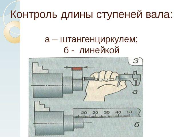 Контроль длины ступеней вала: а – штангенциркулем; б - линейкой