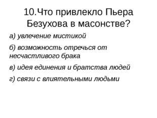 10.Что привлекло Пьера Безухова в масонстве? а) увлечение мистикой б) возможн