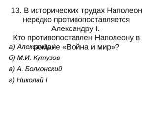 13. В исторических трудах Наполеон нередко противопоставляется Александру I.