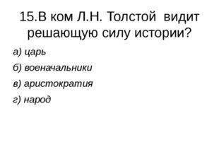 15.В ком Л.Н. Толстой видит решающую силу истории? а) царь б) военачальники в