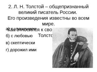 2. Л. Н. Толстой – общепризнанный великий писатель России. Его произведения и