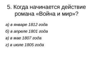 5. Когда начинается действие романа «Война и мир»? а) в январе 1812 года б) в