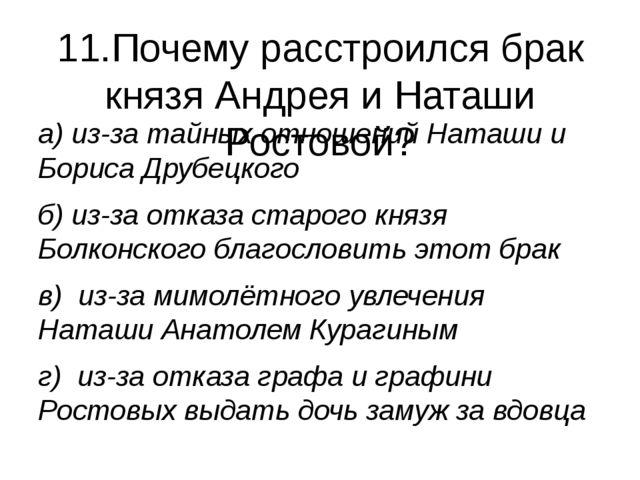 11.Почему расстроился брак князя Андрея и Наташи Ростовой? а) из-за тайных от...