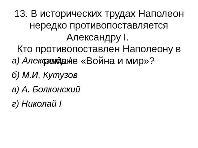 13. В исторических трудах Наполеон нередко противопоставляется Александру I....