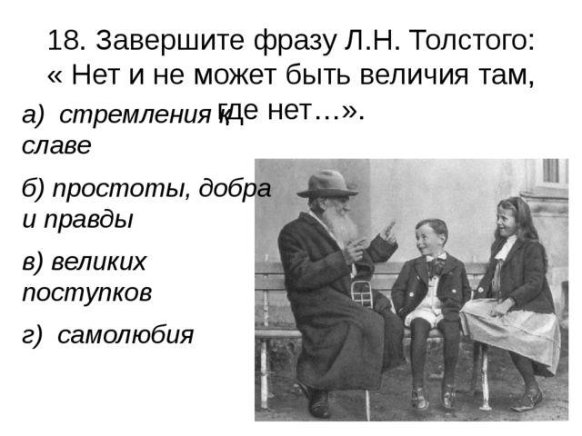 18. Завершите фразу Л.Н. Толстого: « Нет и не может быть величия там, где нет...