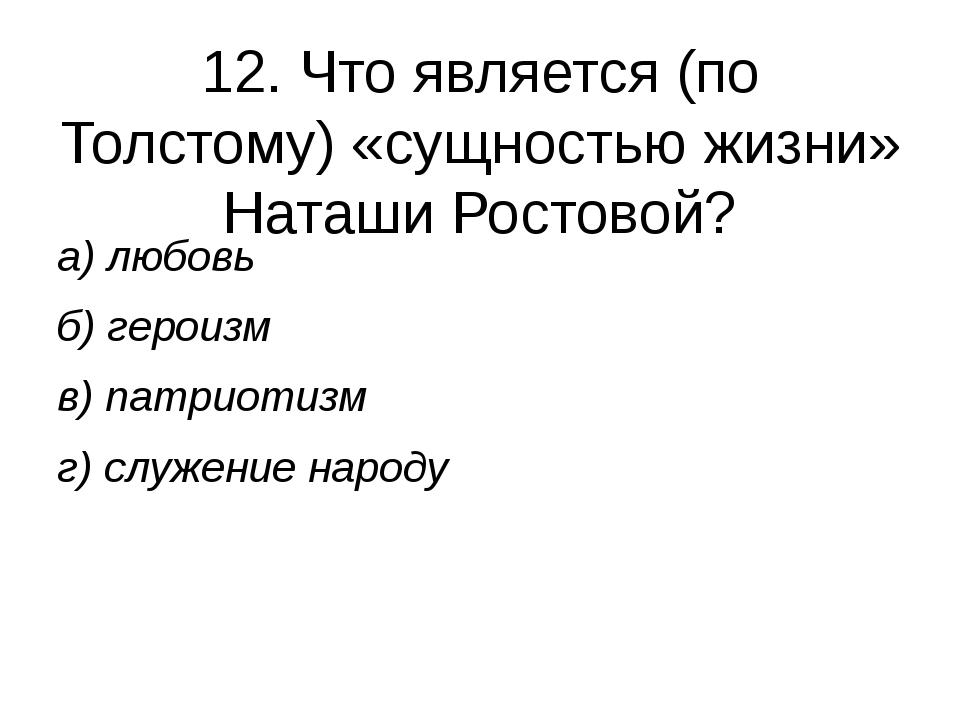 12. Что является (по Толстому) «сущностью жизни» Наташи Ростовой? а) любовь б...