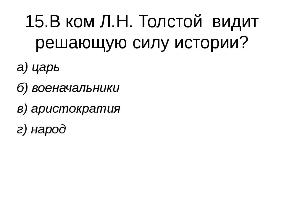 15.В ком Л.Н. Толстой видит решающую силу истории? а) царь б) военачальники в...