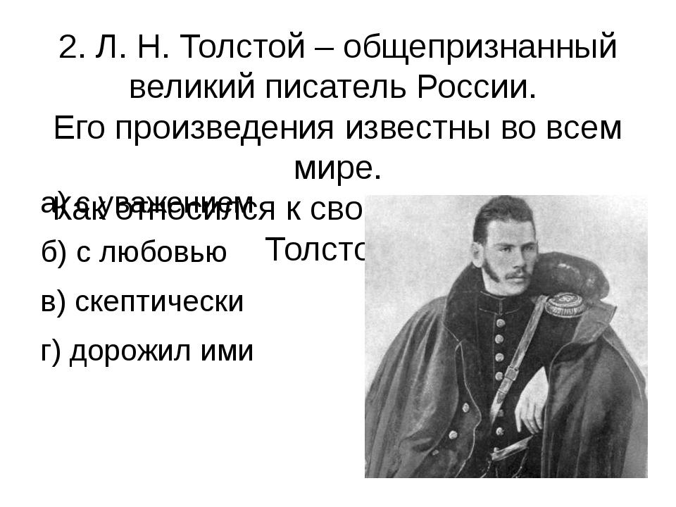 2. Л. Н. Толстой – общепризнанный великий писатель России. Его произведения и...