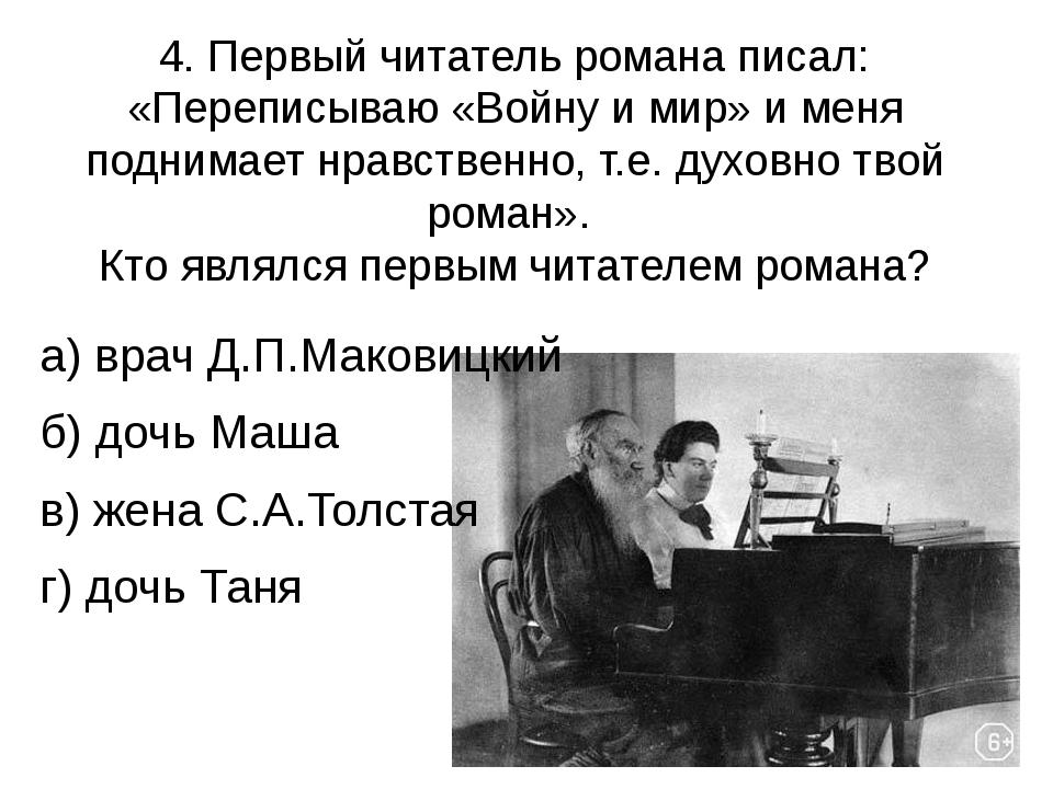 4. Первый читатель романа писал: «Переписываю «Войну и мир» и меня поднимает...
