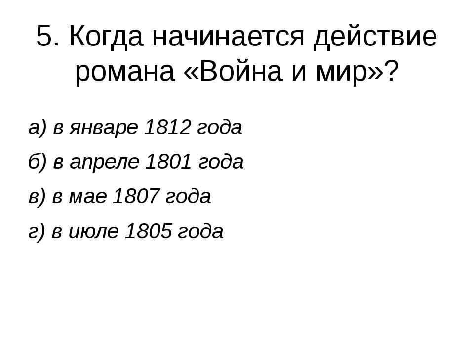 5. Когда начинается действие романа «Война и мир»? а) в январе 1812 года б) в...