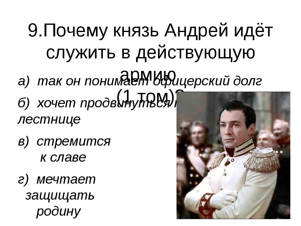 9.Почему князь Андрей идёт служить в действующую армию (1 том)? а) так он пон...