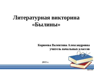 Литературная викторина «Былины» Корнеева Валентина Александровна учитель нача