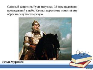 Славный защитник Руси-матушки, 33 года недвижно просидевший в избе. Калики пе