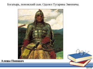 Богатырь, поповский сын. Одолел Тугарина Змеевича. Алеша Попович