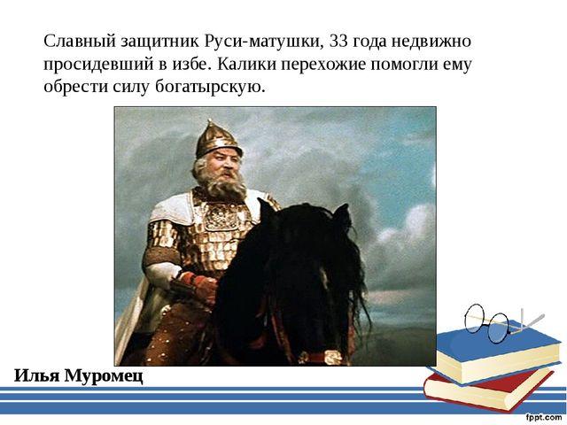 Славный защитник Руси-матушки, 33 года недвижно просидевший в избе. Калики пе...