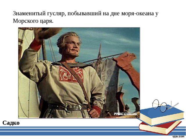 Знаменитый гусляр, побывавший на дне моря-океана у Морского царя. Садко