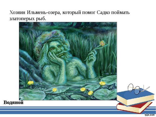 Хозяин Ильмень-озера, который помог Садко поймать златоперых рыб. Водяной