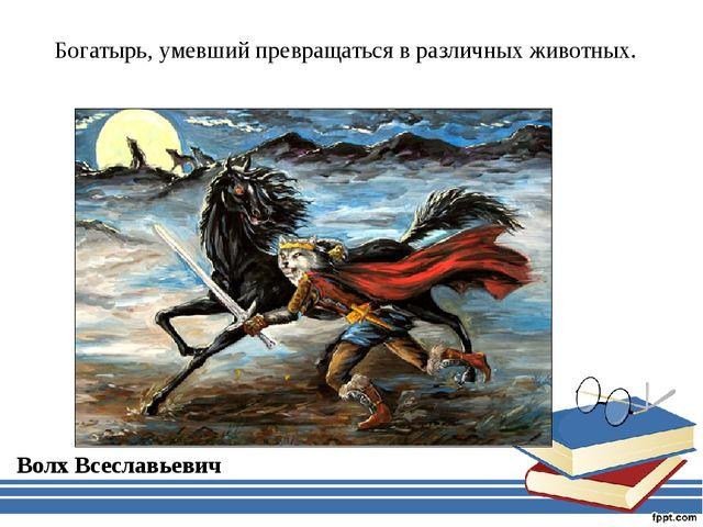 Богатырь, умевший превращаться в различных животных. Волх Всеславьевич
