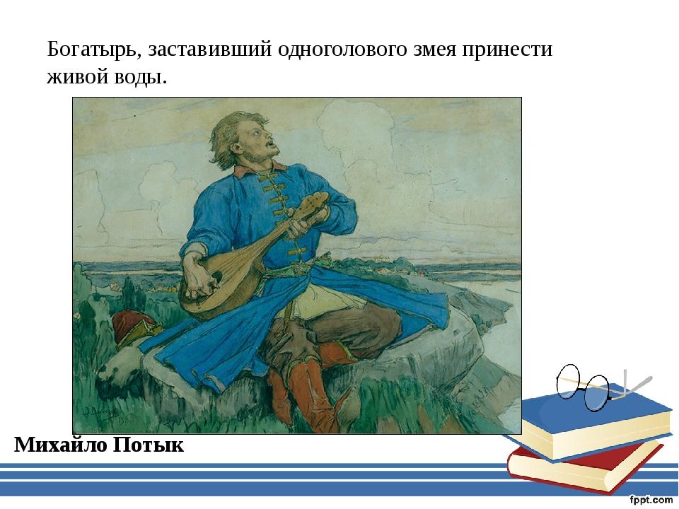 Богатырь, заставивший одноголового змея принести живой воды. Михайло Потык