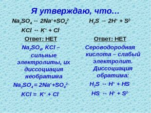 Я утверждаю, что… Na2SO4 ↔ 2Na++SO42- KCl ↔ K+ + Cl- Ответ: НЕТ Na2SO4, KCl –