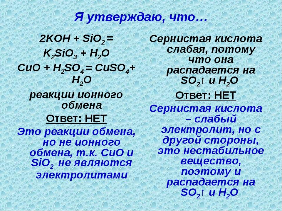 Я утверждаю, что… 2KOH + SiO2 = K2SiO3 + H2O CuO + H2SO4 = CuSO4+ H2O реакции...