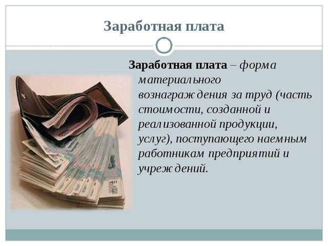 Заработная плата Заработная плата – форма материального вознаграждения за тру...