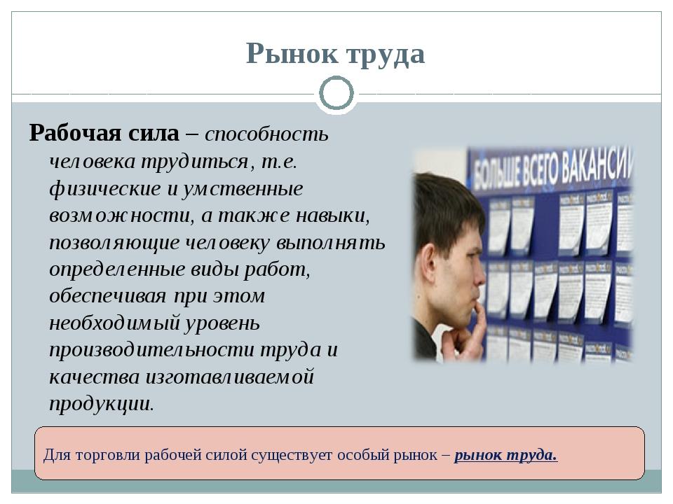 Рынок труда Рабочая сила – способность человека трудиться, т.е. физические и...