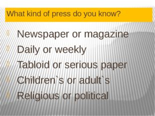 What kind of press do you know? Newspaper or magazine Daily or weekly Tabloid