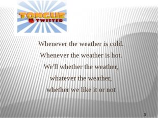 Whenever the weather is cold. Whenever the weather is hot. We'll whether the