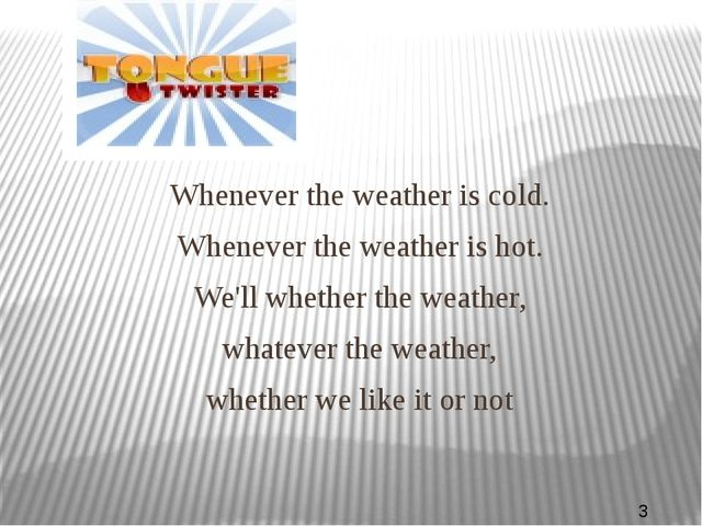 Whenever the weather is cold. Whenever the weather is hot. We'll whether the...