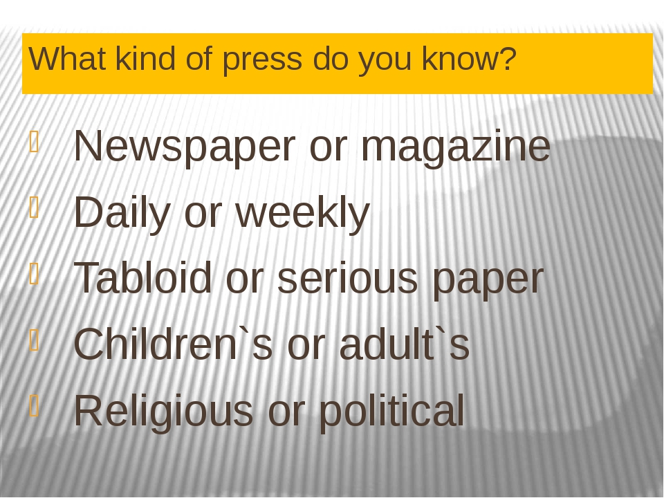 What kind of press do you know? Newspaper or magazine Daily or weekly Tabloid...
