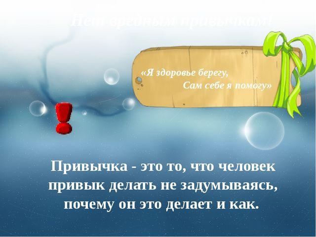 Нет вредным привычкам! «Я здоровье берегу, Сам себе я помогу» Привычка - это...