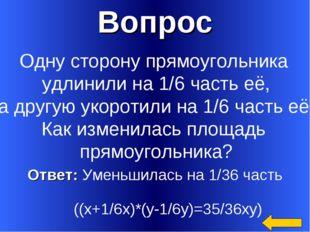 Вопрос Ответ: Уменьшилась на 1/36 часть ((х+1/6х)*(у-1/6у)=35/36ху) Одну стор
