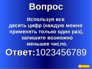 Вопрос Ответ:1023456789 Используя все десять цифр (каждую можно применять тол