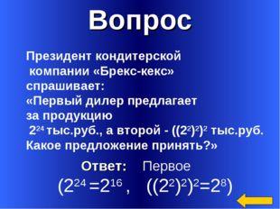 Вопрос Ответ: Первое (224 =216 , ((22)2)2=28) Президент кондитерской компании