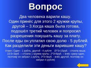 Вопрос Ответ: Один - 1 рубль, другой - 4 рубля (5*3=15руб. - стоила каша; 15: