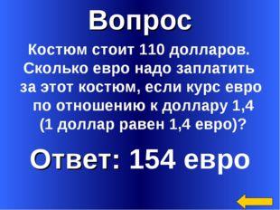 Вопрос Ответ: 154 евро Костюм стоит 110 долларов. Сколько евро надо заплатить