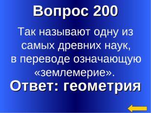Вопрос 200 Ответ: геометрия Так называют одну из самых древних наук, в перево